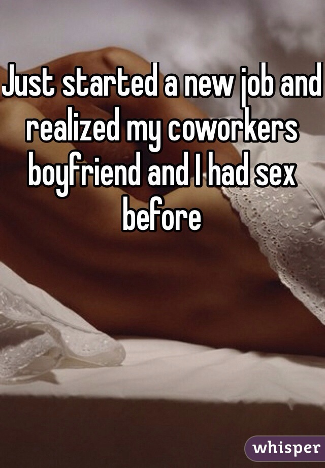 Just started a new job and realized my coworkers boyfriend and I had sex before