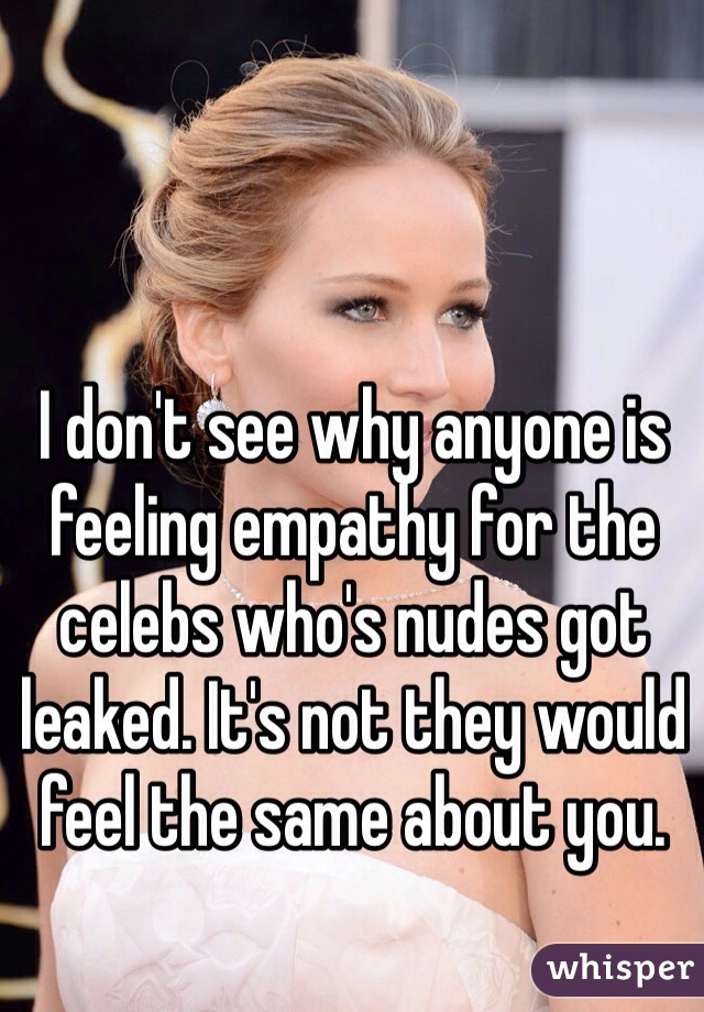 I don't see why anyone is feeling empathy for the celebs who's nudes got leaked. It's not they would feel the same about you.