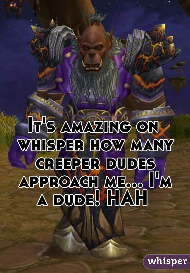 It's amazing on whisper how many creeper dudes approach me... I'm a dude! HAH