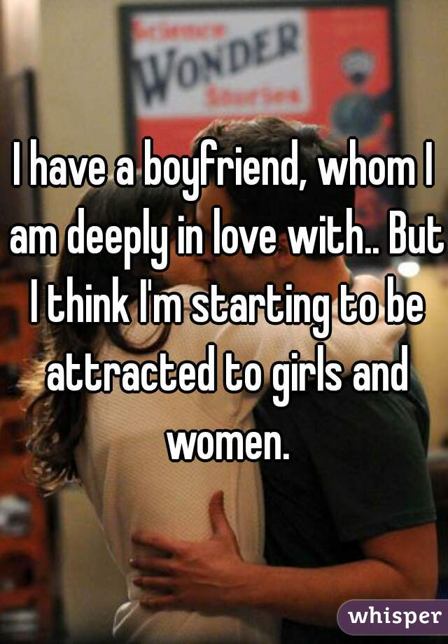 I have a boyfriend, whom I am deeply in love with.. But I think I'm starting to be attracted to girls and women.