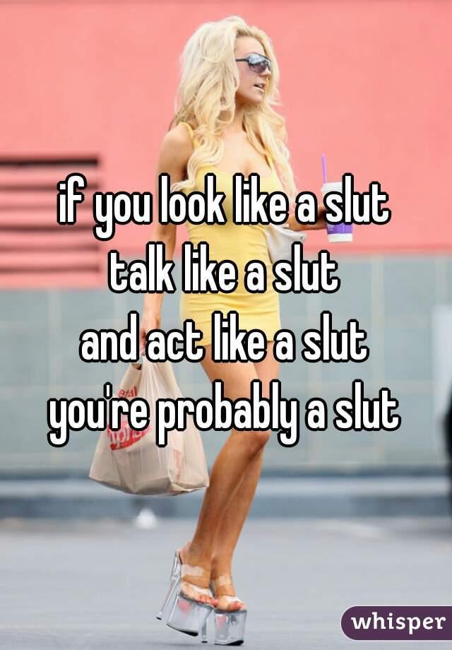 if you look like a slut talk like a slut and act like a slut you're probably a slut