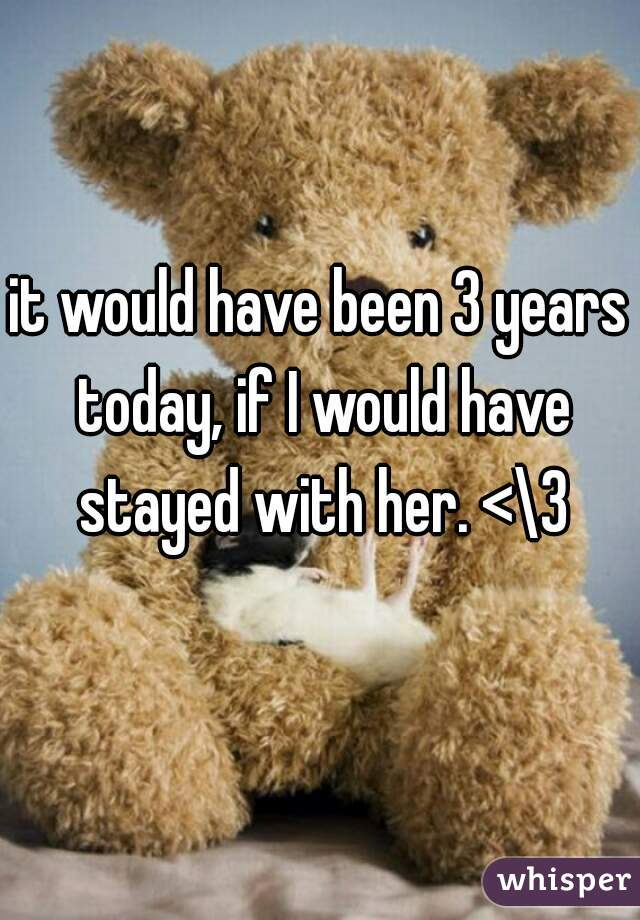 it would have been 3 years today, if I would have stayed with her. <\3