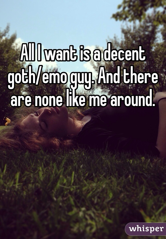All I want is a decent goth/emo guy. And there are none like me around.