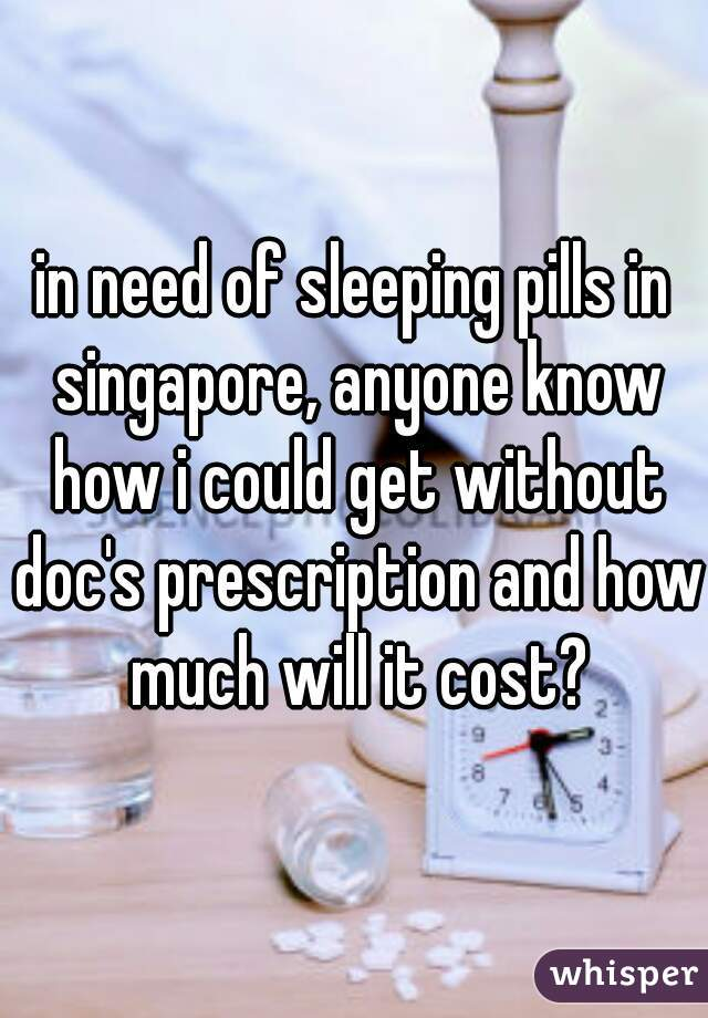 in need of sleeping pills in singapore, anyone know how i could get without doc's prescription and how much will it cost?