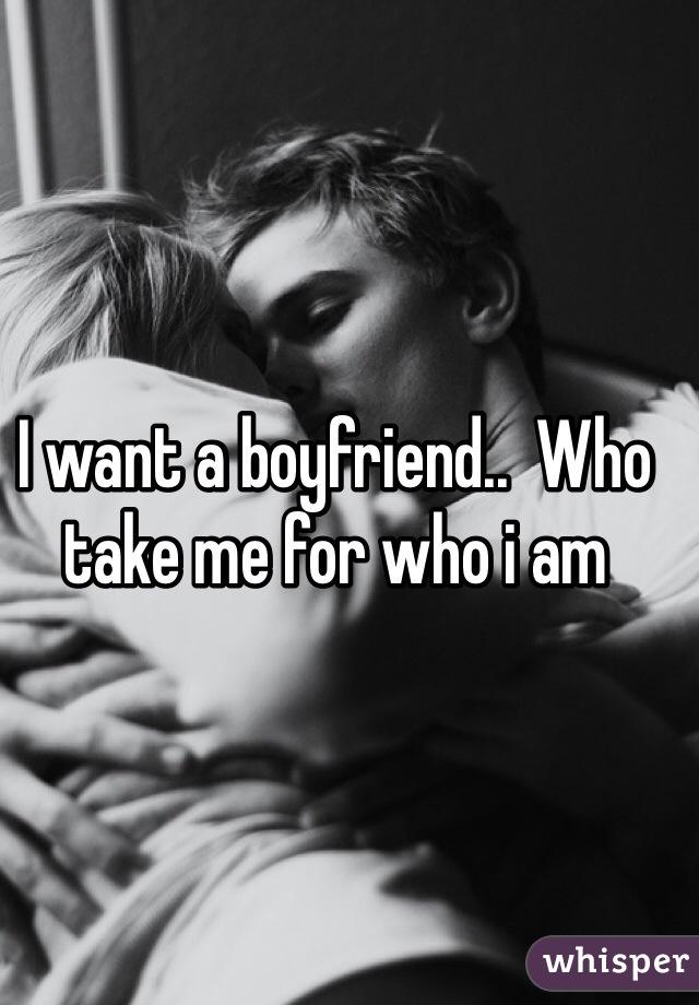 I want a boyfriend..  Who take me for who i am