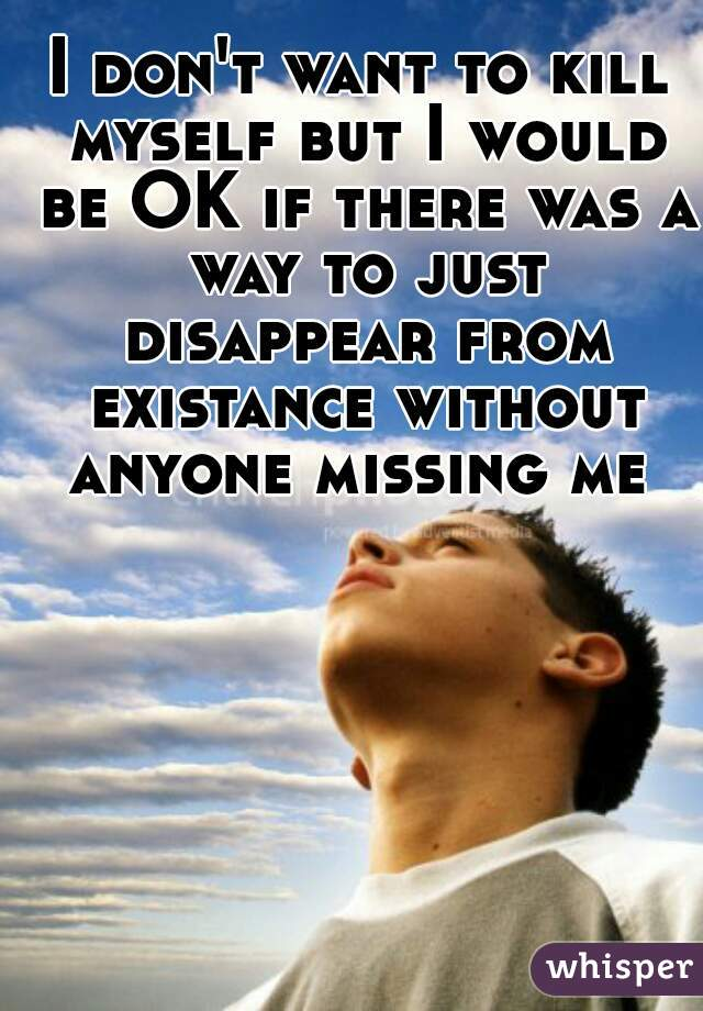I don't want to kill myself but I would be OK if there was a way to just disappear from existance without anyone missing me