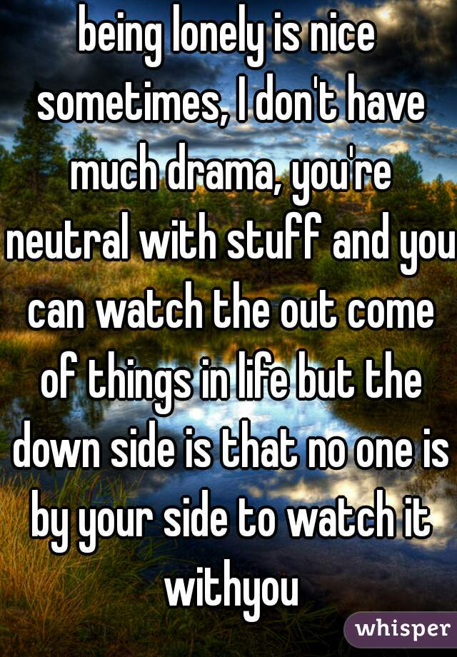 being lonely is nice sometimes, I don't have much drama, you're neutral with stuff and you can watch the out come of things in life but the down side is that no one is by your side to watch it withyou