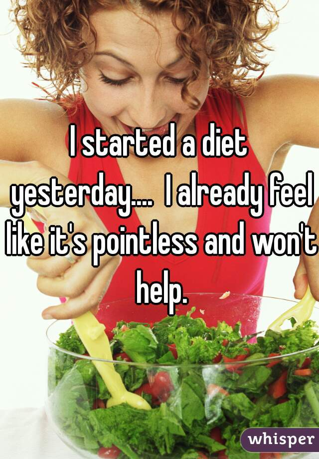 I started a diet yesterday....  I already feel like it's pointless and won't help.