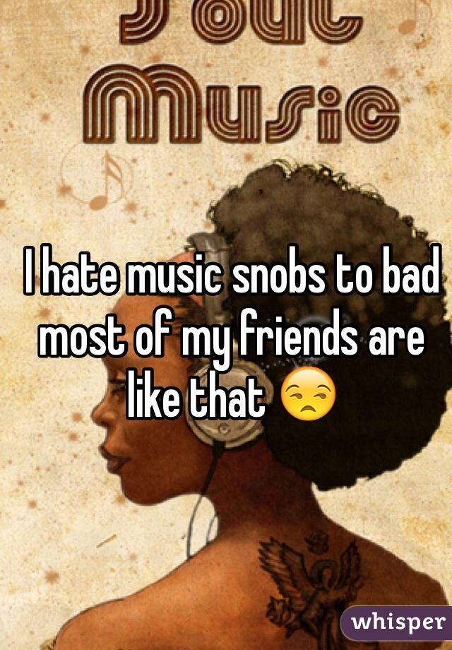 I hate music snobs to bad most of my friends are like that 😒