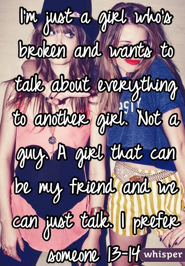 I'm just a girl who's broken and wants to talk about everything to another girl. Not a guy. A girl that can be my friend and we can just talk. I prefer someone 13-14.
