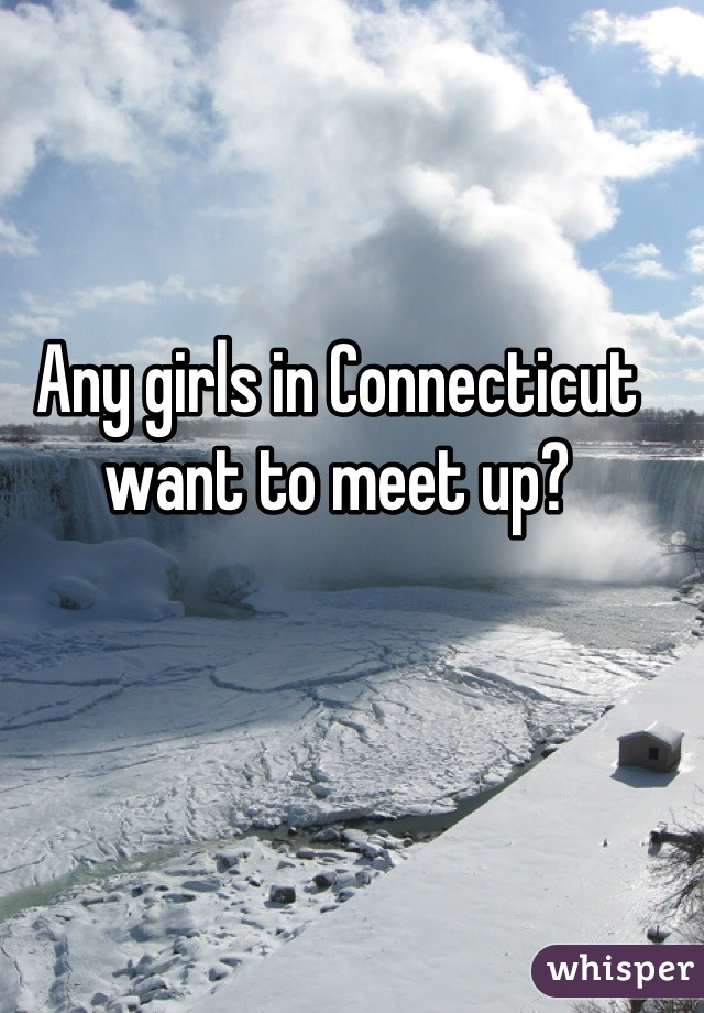 Any girls in Connecticut want to meet up?