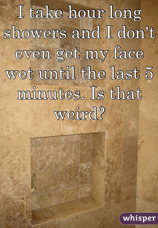 I take hour long showers and I don't even get my face wet until the last 5 minutes. Is that weird?