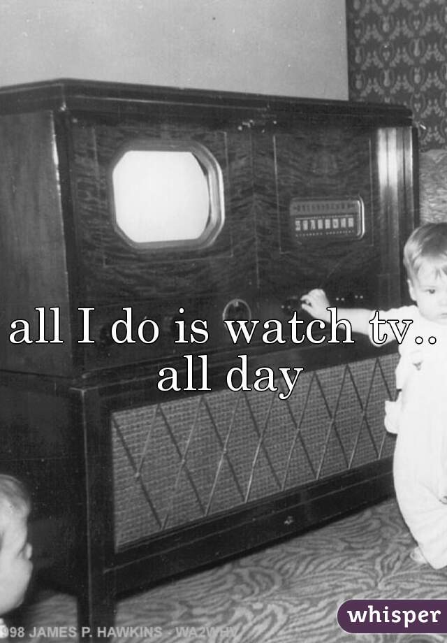 all I do is watch tv.. all day