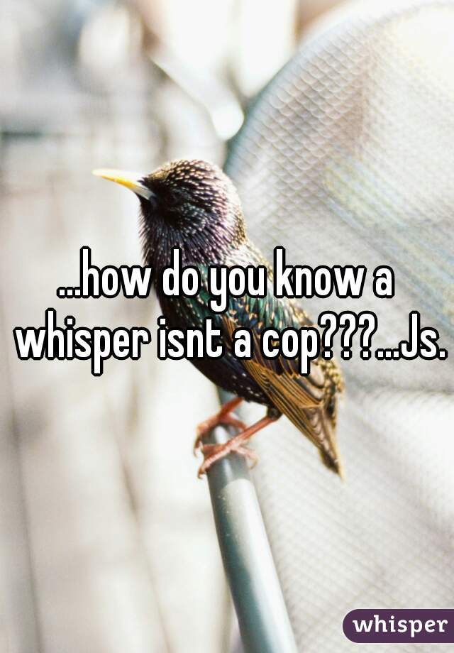 ...how do you know a whisper isnt a cop???...Js.