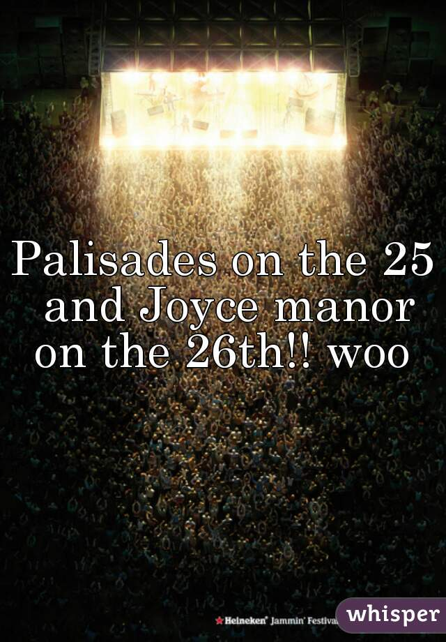Palisades on the 25 and Joyce manor on the 26th!! woo