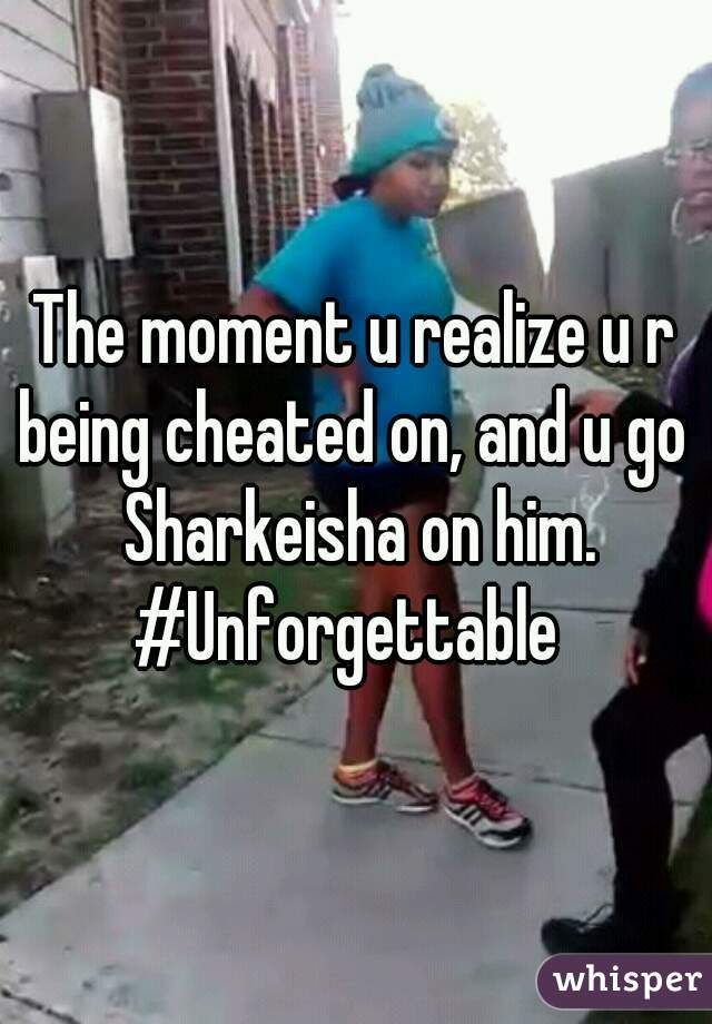 The moment u realize u r being cheated on, and u go  Sharkeisha on him. #Unforgettable