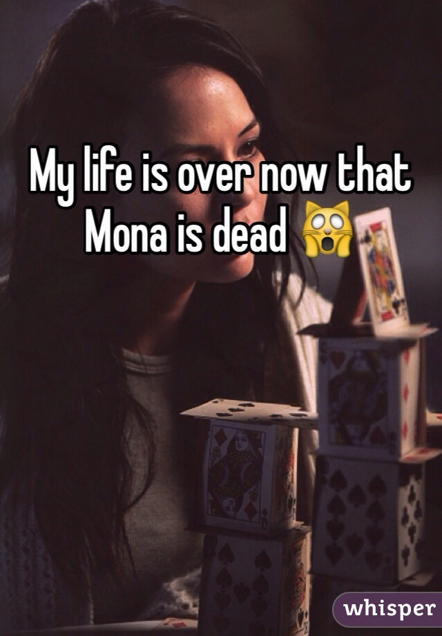 My life is over now that Mona is dead 🙀