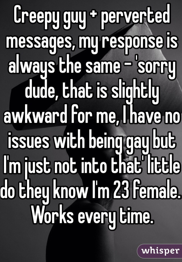 Creepy guy + perverted messages, my response is always the same - 'sorry dude, that is slightly awkward for me, I have no issues with being gay but I'm just not into that' little do they know I'm 23 female. Works every time.