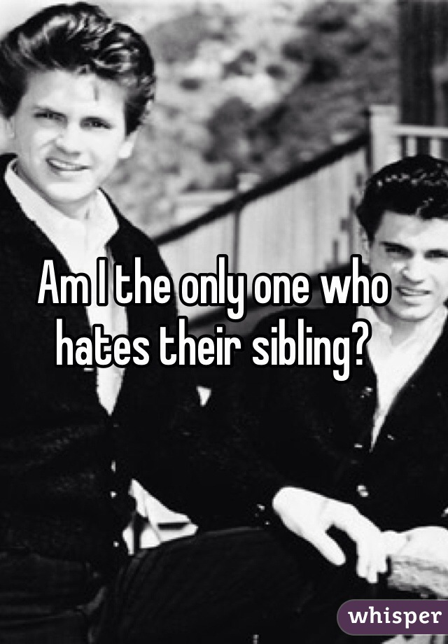 Am I the only one who hates their sibling?