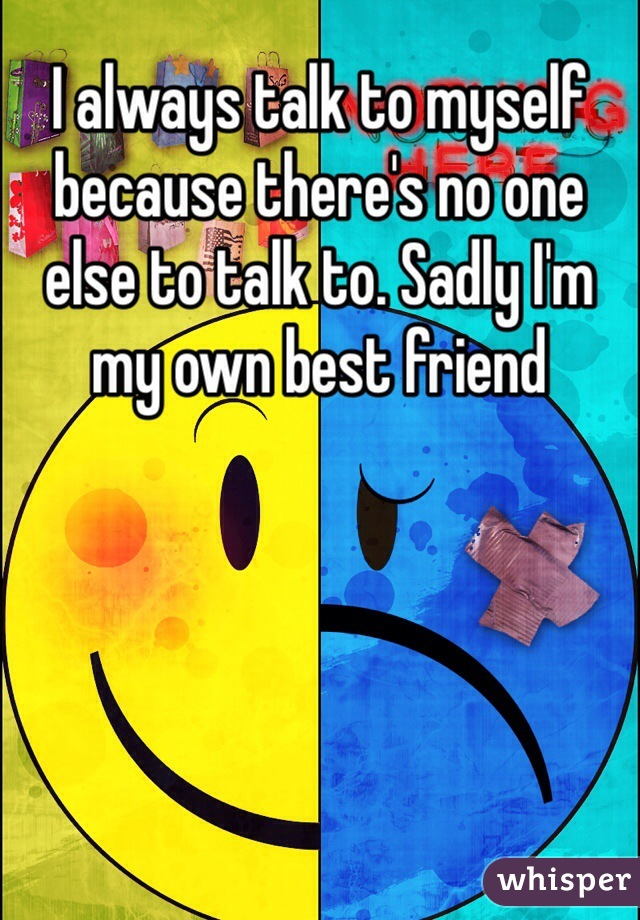 I always talk to myself because there's no one else to talk to. Sadly I'm my own best friend