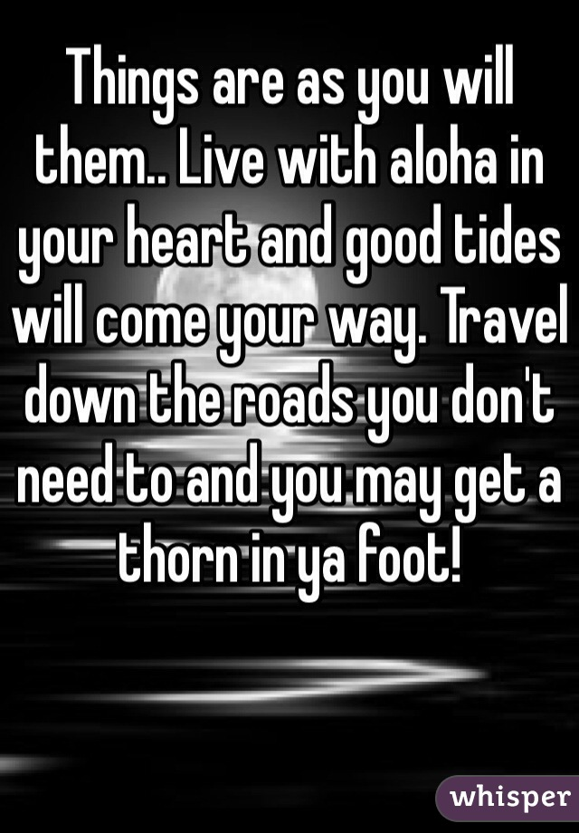 Things are as you will them.. Live with aloha in your heart and good tides will come your way. Travel down the roads you don't need to and you may get a thorn in ya foot!