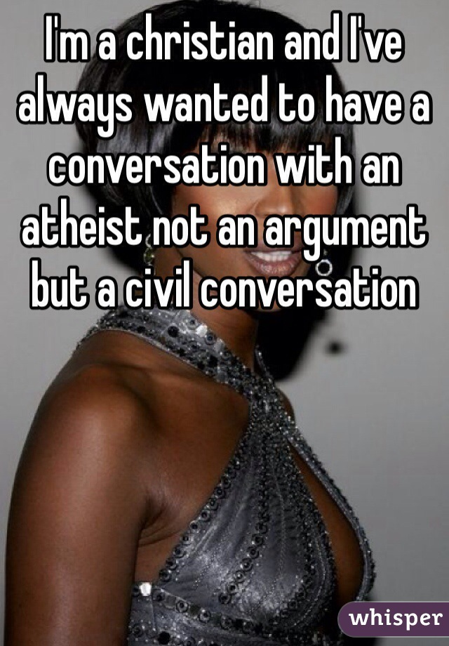 I'm a christian and I've always wanted to have a conversation with an atheist not an argument but a civil conversation