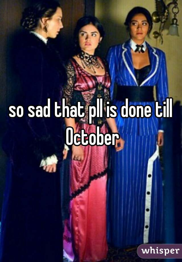 so sad that pll is done till October