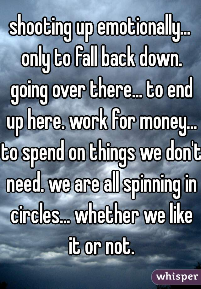 shooting up emotionally... only to fall back down. going over there... to end up here. work for money... to spend on things we don't need. we are all spinning in circles... whether we like it or not.