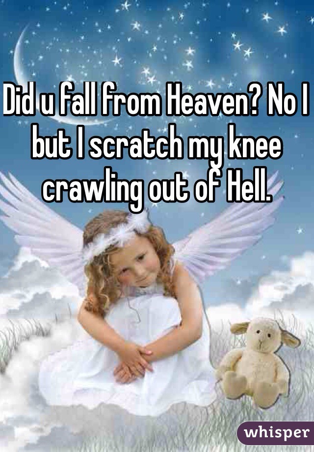 Did u fall from Heaven? No I but I scratch my knee crawling out of Hell.