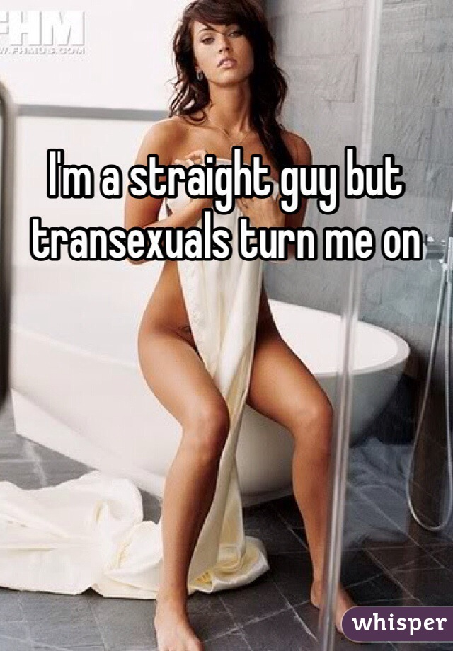 I'm a straight guy but transexuals turn me on