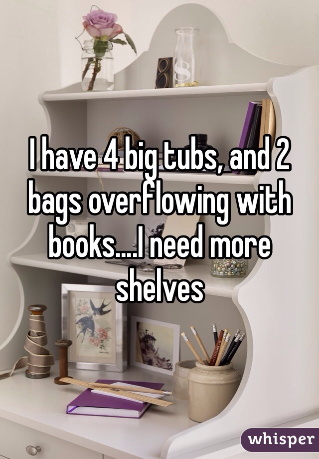 I have 4 big tubs, and 2 bags overflowing with books....I need more shelves