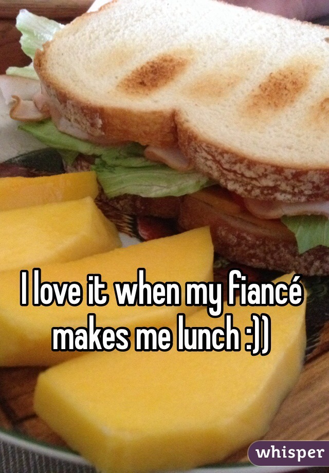 I love it when my fiancé makes me lunch :))