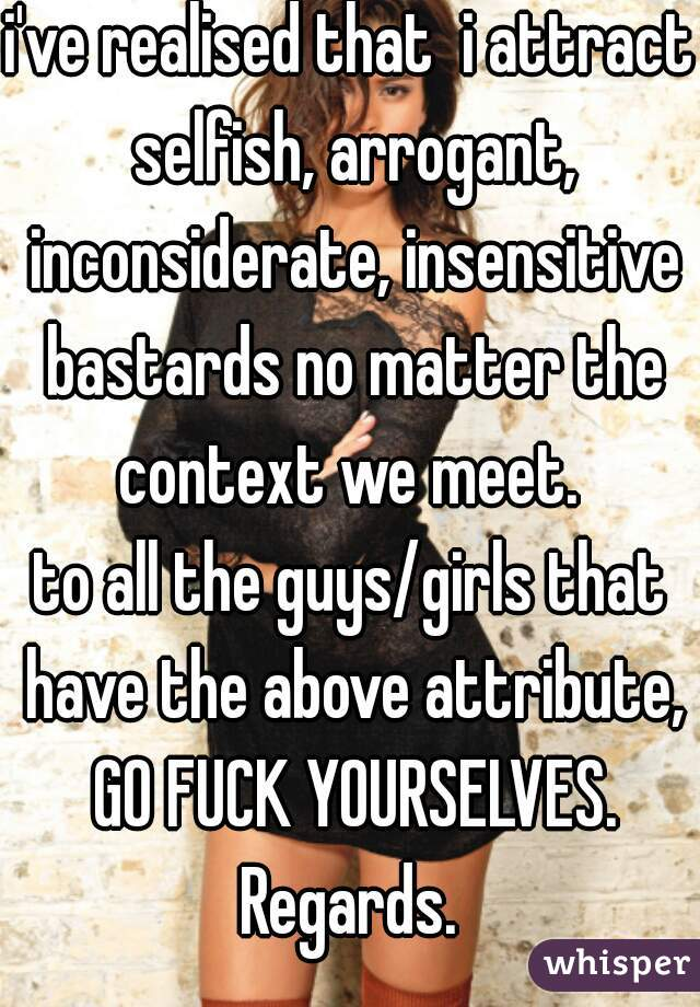 i've realised that  i attract selfish, arrogant, inconsiderate, insensitive bastards no matter the context we meet.  to all the guys/girls that have the above attribute, GO FUCK YOURSELVES. Regards.
