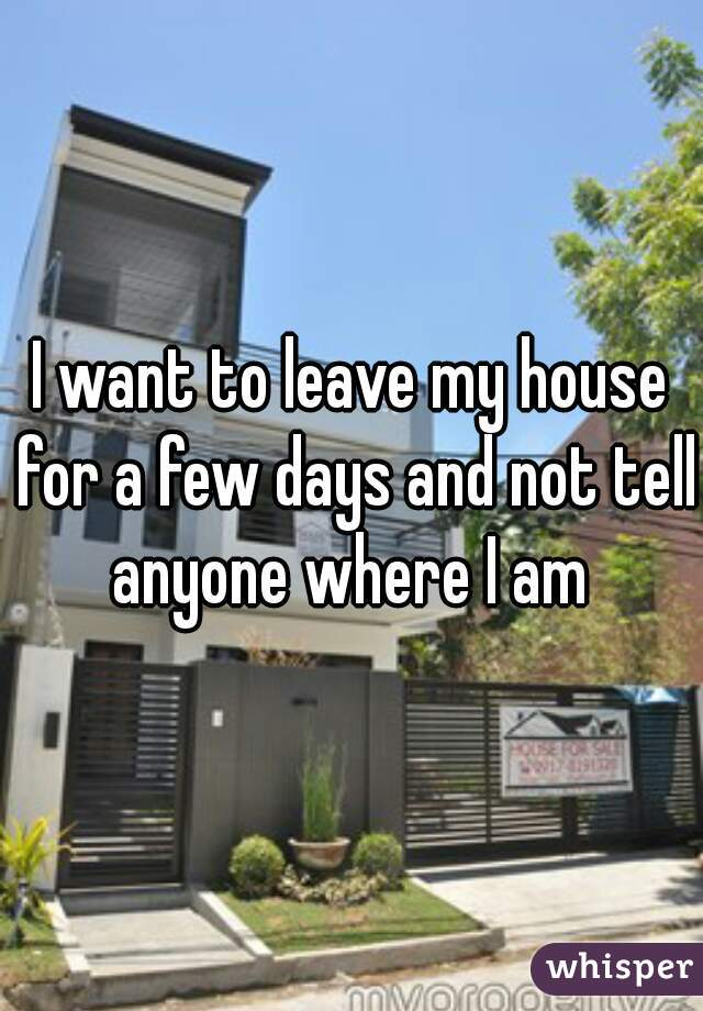 I want to leave my house for a few days and not tell anyone where I am