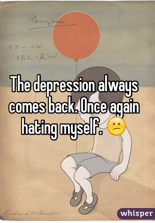 The depression always comes back. Once again hating myself. 😕