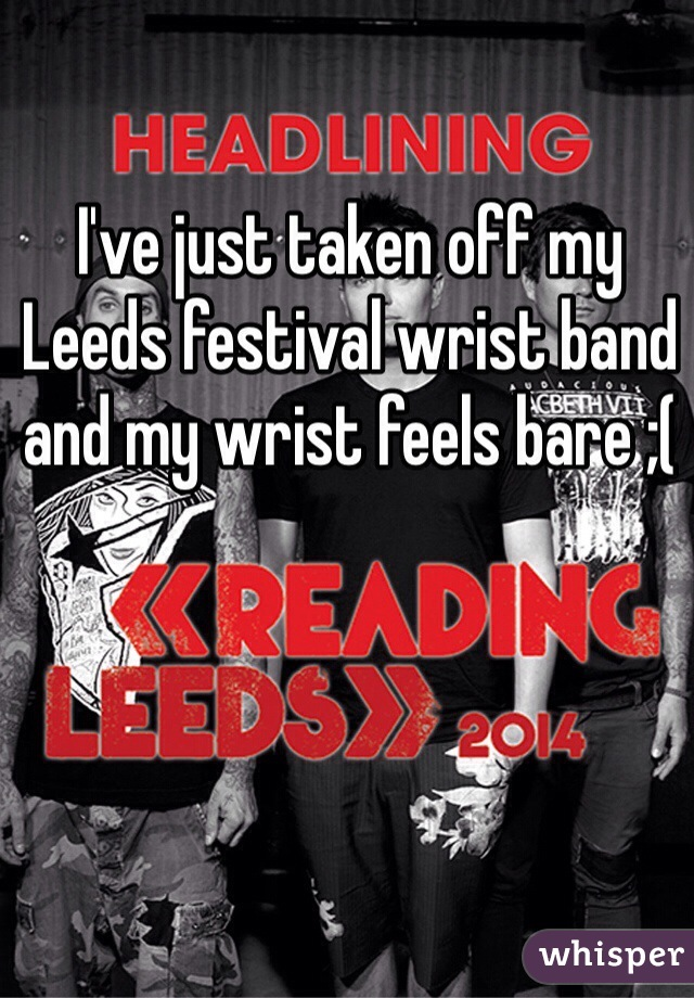 I've just taken off my Leeds festival wrist band and my wrist feels bare ;(