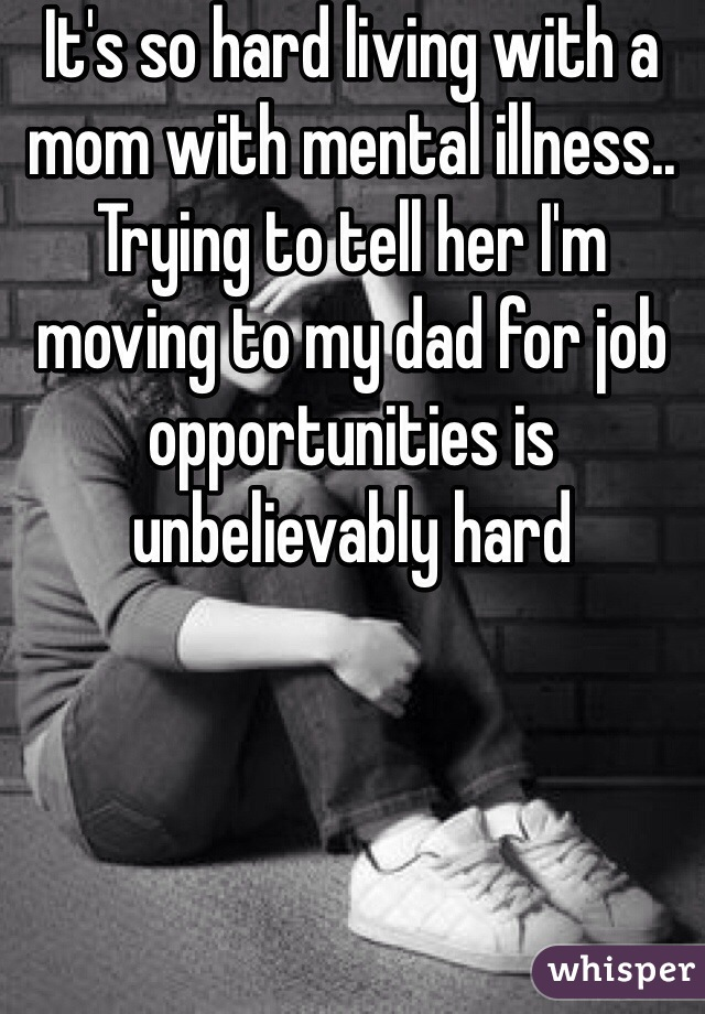 It's so hard living with a mom with mental illness.. Trying to tell her I'm moving to my dad for job opportunities is unbelievably hard