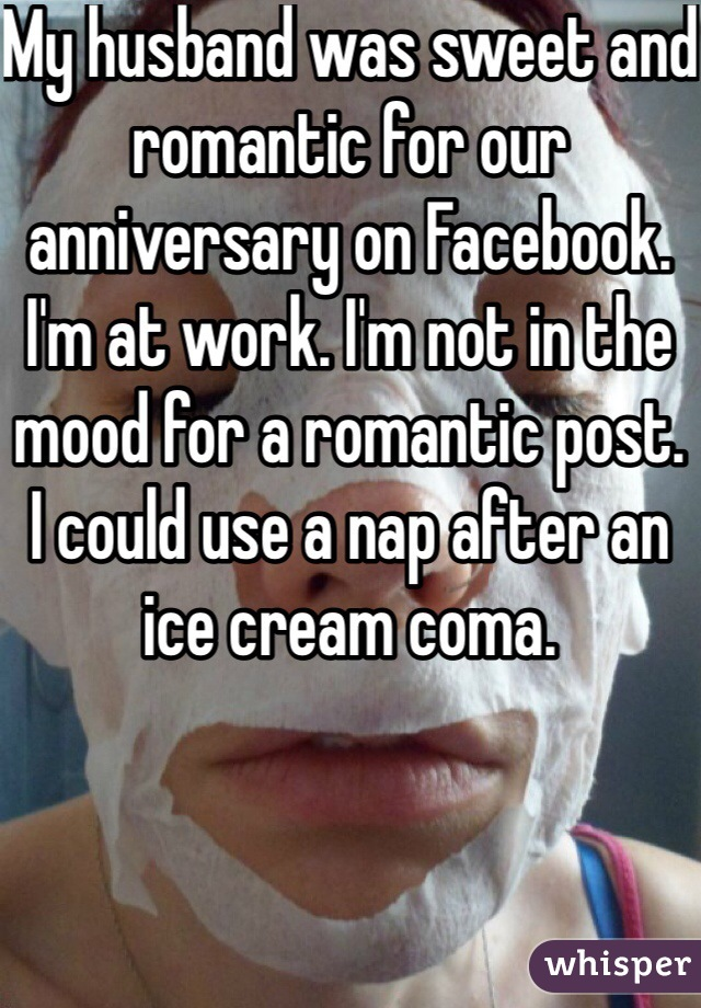 My husband was sweet and romantic for our anniversary on Facebook. I'm at work. I'm not in the mood for a romantic post. I could use a nap after an ice cream coma.