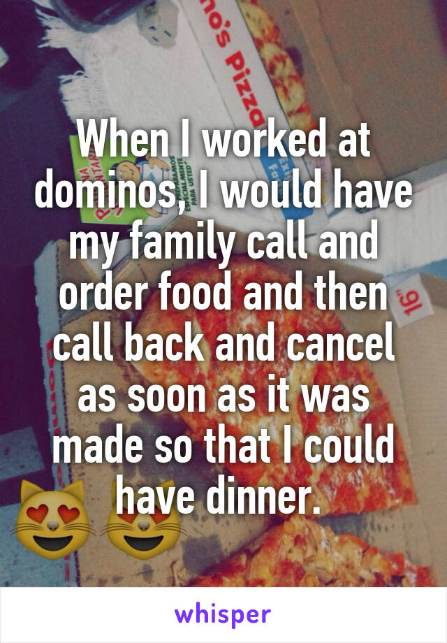 When I worked at dominos, I would have my family call and order food and then call back and cancel as soon as it was made so that I could have dinner.