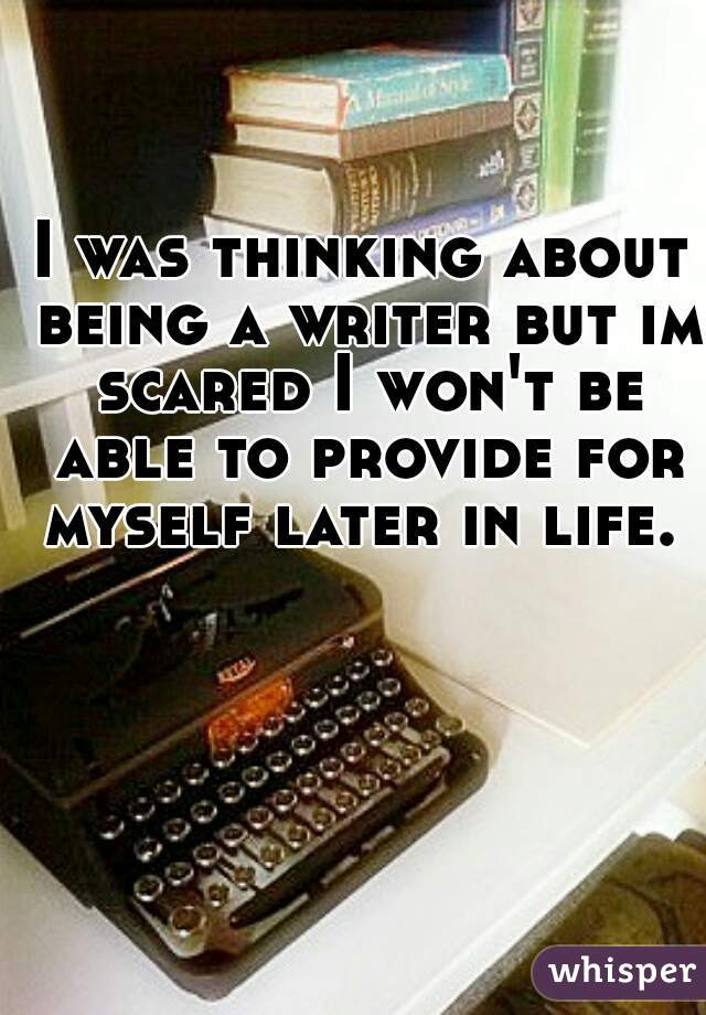 I was thinking about being a writer but im scared I won't be able to provide for myself later in life.