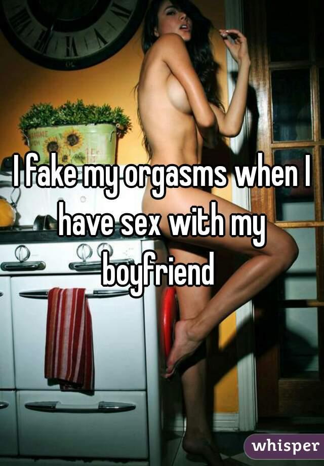 I fake my orgasms when I have sex with my  boyfriend