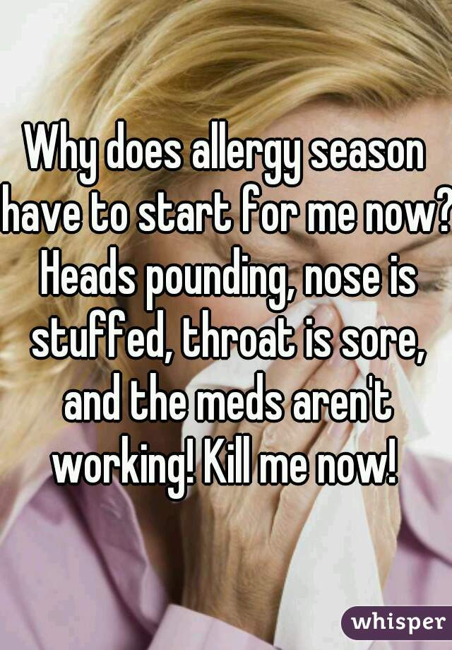 Why does allergy season have to start for me now? Heads pounding, nose is stuffed, throat is sore, and the meds aren't working! Kill me now!