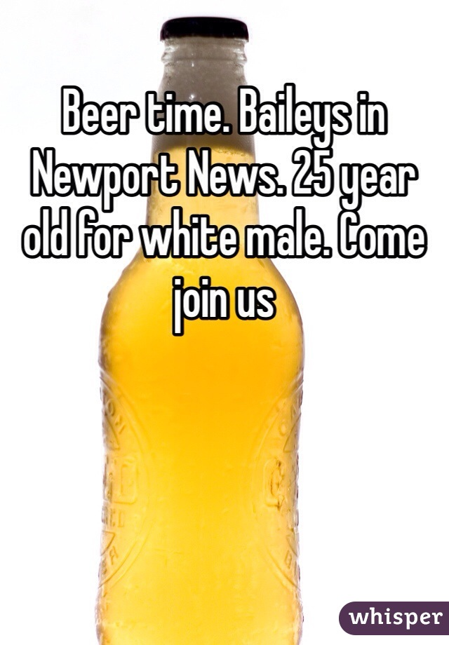 Beer time. Baileys in Newport News. 25 year old for white male. Come join us