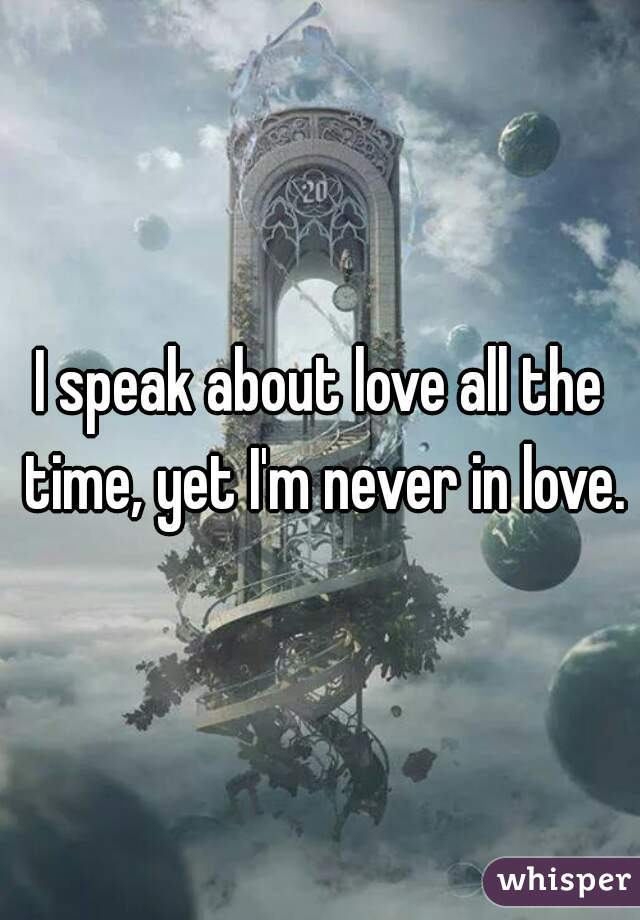 I speak about love all the time, yet I'm never in love.