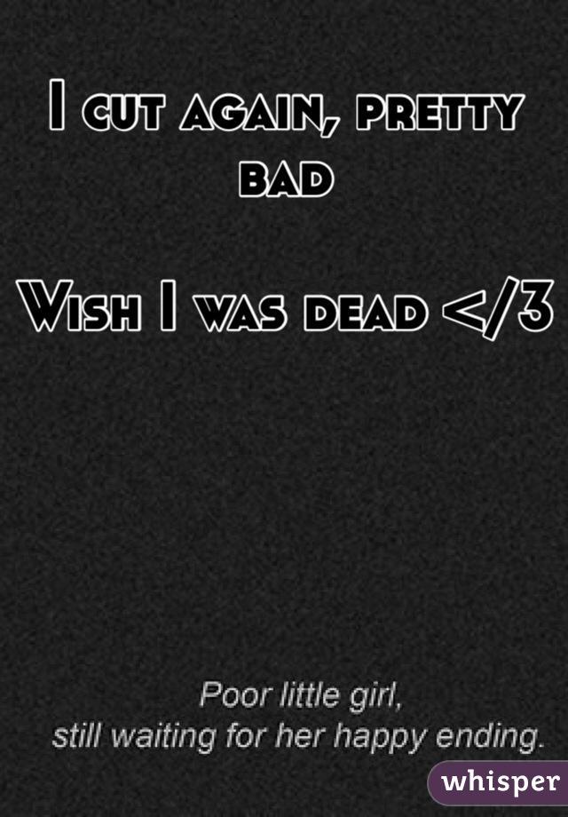 I cut again, pretty bad   Wish I was dead </3