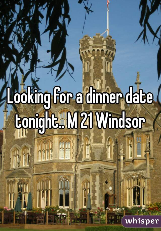 Looking for a dinner date tonight.. M 21 Windsor