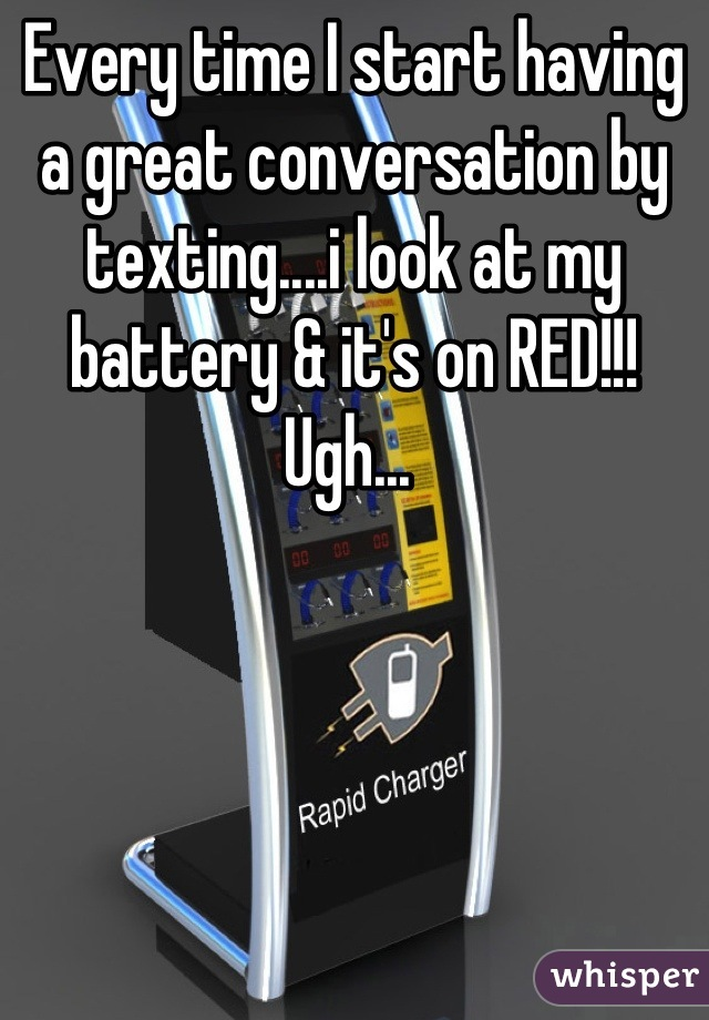 Every time I start having a great conversation by texting....i look at my battery & it's on RED!!! Ugh...