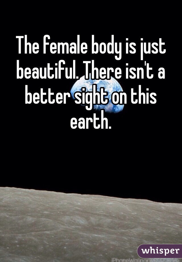 The female body is just beautiful. There isn't a better sight on this earth.