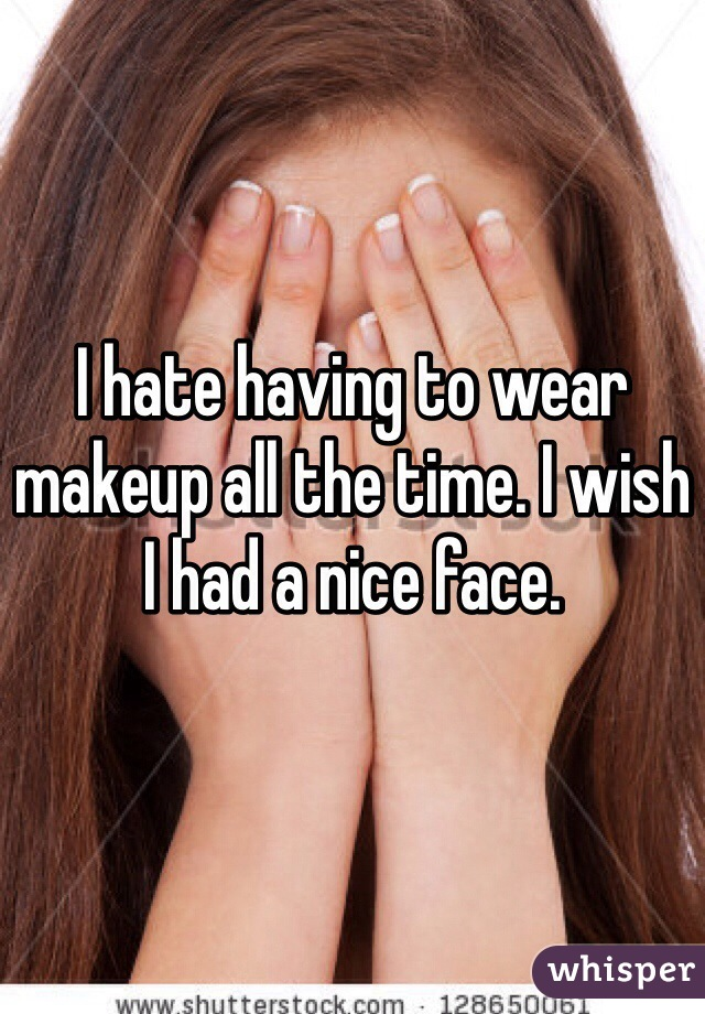 I hate having to wear makeup all the time. I wish I had a nice face.