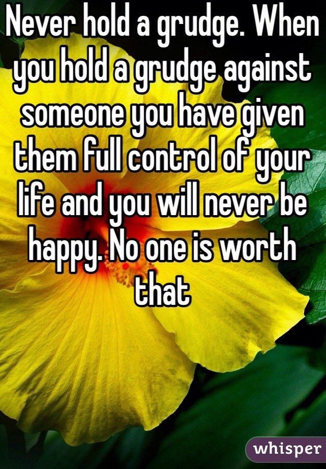 Never hold a grudge. When you hold a grudge against someone you have given them full control of your life and you will never be happy. No one is worth that